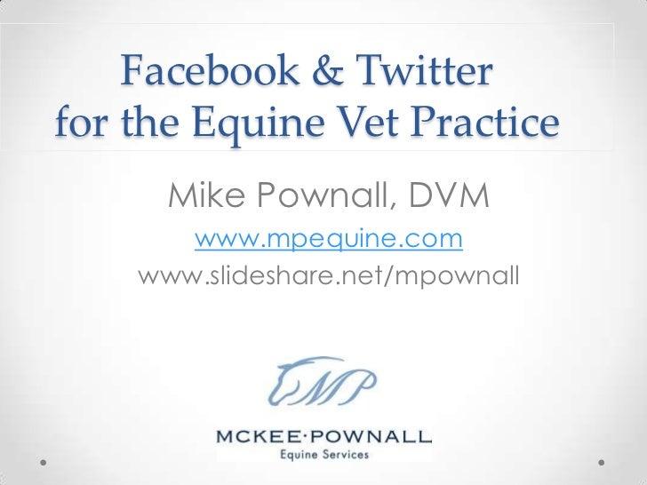 Facebook & Twitterfor the Equine Vet Practice      Mike Pownall, DVM       www.mpequine.com    www.slideshare.net/mpownall