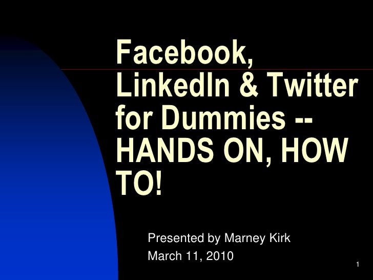 Facebook, LinkedIn & Twitter for Dummies -- HANDS ON, HOW TO!   Presented by Marney Kirk   March 11, 2010                 ...