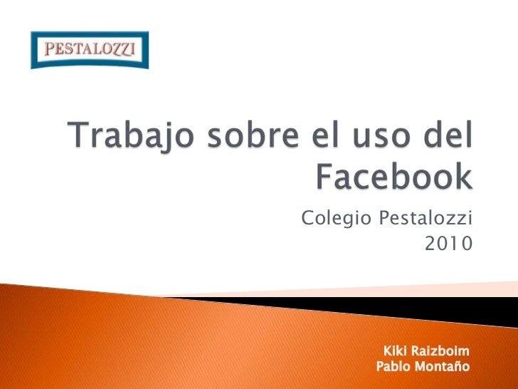 Trabajo sobre el uso del Facebook<br />Colegio Pestalozzi<br />2010<br />Kiki Raizboim<br />Pablo Montaño<br />