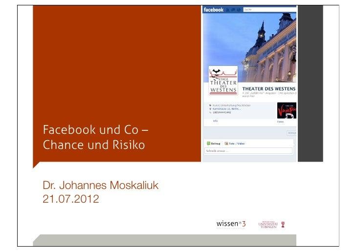 Facebook und Co –Chance und RisikoDr. Johannes Moskaliuk21.07.2012