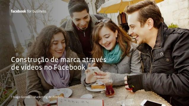 Construção de marca através  de vídeos no Facebook  Thiago Gomes – Marketing de Produto