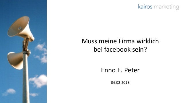 Muss meine Firma wirklich   bei facebook sein?      Enno E. Peter         06.02.2013                       © 2013 kairos m...