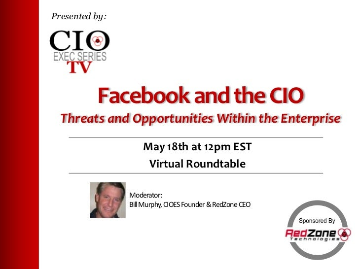 Presented by:<br />Facebook and the CIOThreats and Opportunities Within the Enterprise<br />May 18th at 12pm EST<br />Virt...