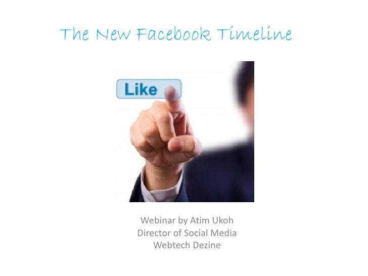 The New Facebook Timeline        Webinar by Atim Ukoh        Director of Social Media            Webtech Dezine