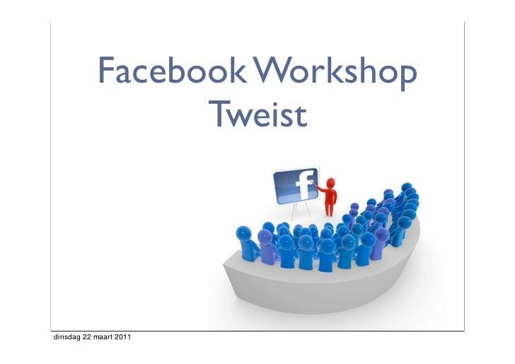 Facebook Workshop                 Tweistdinsdag 22 maart 2011