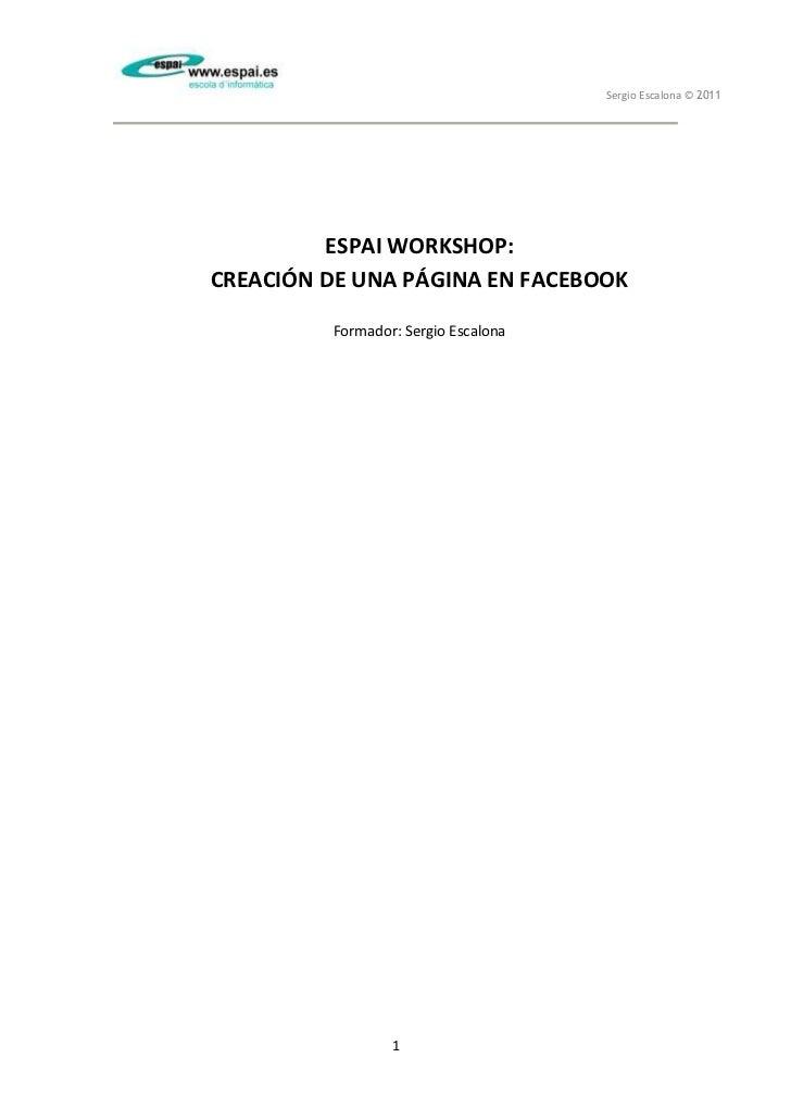 Sergio Escalona © 2011         ESPAI WORKSHOP:CREACIÓN DE UNA PÁGINA EN FACEBOOK         Formador: Sergio Escalona        ...