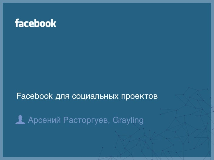 Facebook для социальных проектов  Арсений Расторгуев, Grayling