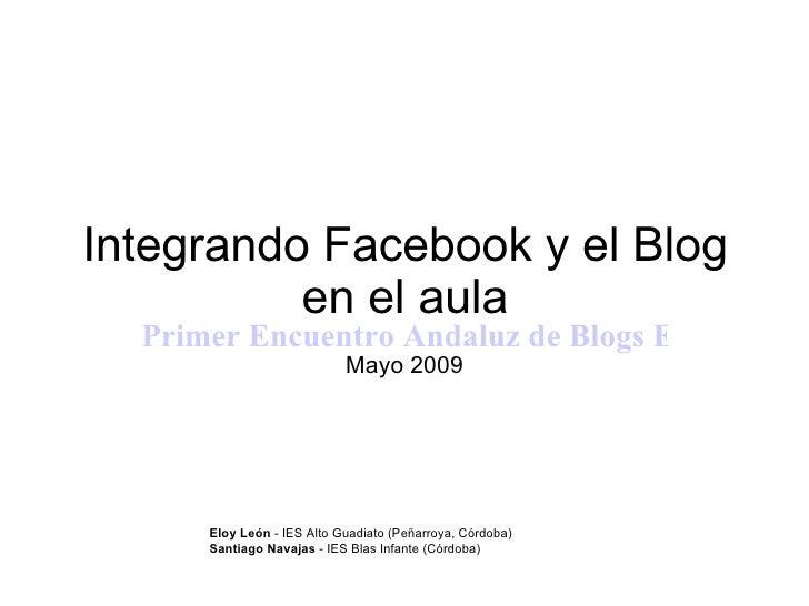 Integrando Facebook y el Blog en el aula Primer Encuentro Andaluz de Blogs Educativos EABE09 Mayo 2009 Eloy León  - IES Al...