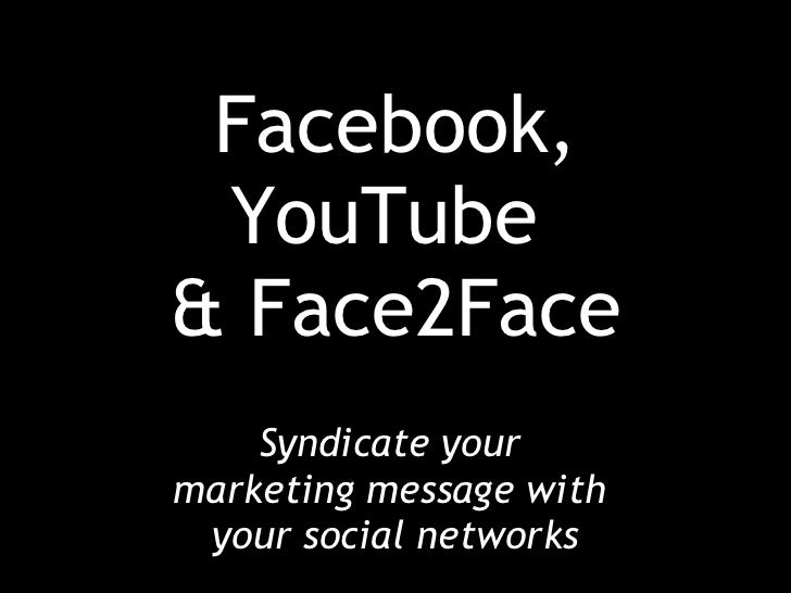 Facebook, YouTube  & Face2Face Syndicate your  marketing message with  your social networks