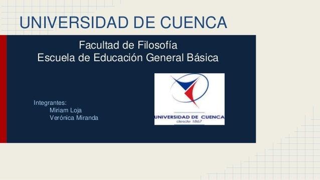 UNIVERSIDAD DE CUENCA  Facultad de Filosofía  Escuela de Educación General Básica  Integrantes:  Miriam Loja  Verónica Mir...
