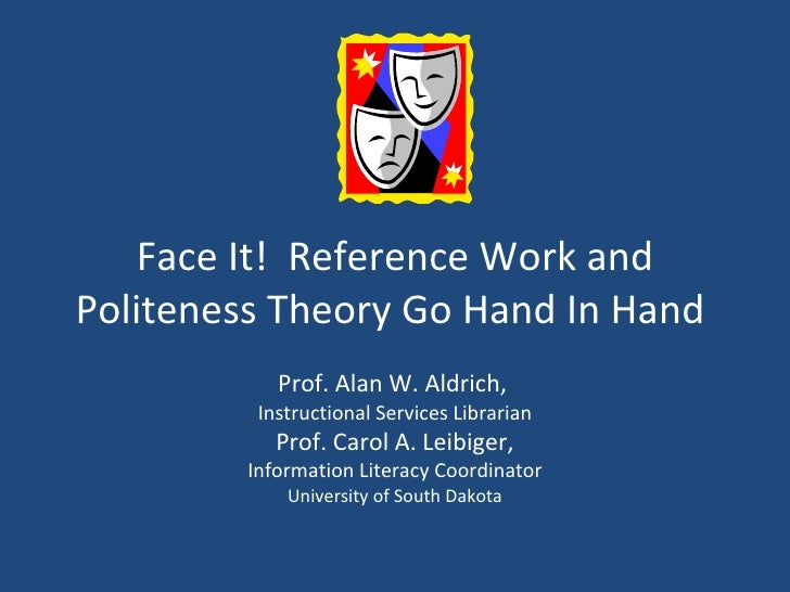 Face It!  Reference Work and Politeness Theory Go Hand In Hand  Prof. Alan W. Aldrich,   Instructional Services Librarian ...