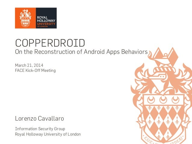 COPPERDROID On the Reconstruction of Android Apps Behaviors March 21, 2014 FACE Kick-Off Meeting Lorenzo Cavallaro Informa...