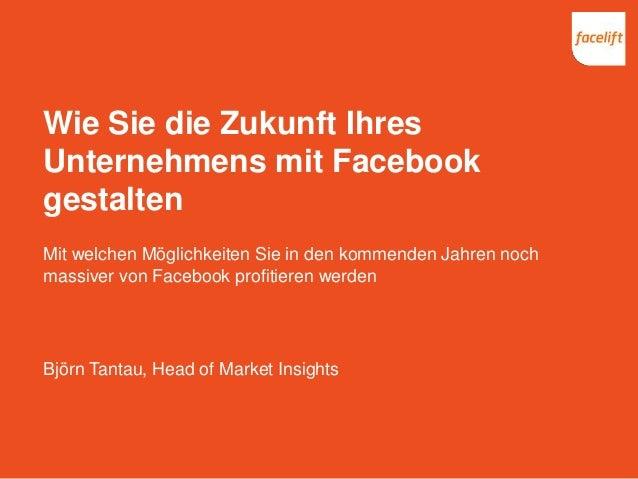 Wie Sie die Zukunft Ihres Unternehmens mit Facebook gestalten Mit welchen Möglichkeiten Sie in den kommenden Jahren noch m...