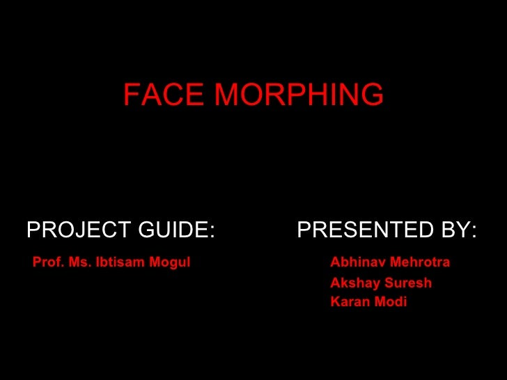 FACE MORPHING    PROJECT GUIDE:            PRESENTED BY: Prof. Ms. Ibtisam Mogul     Abhinav Mehrotra                     ...