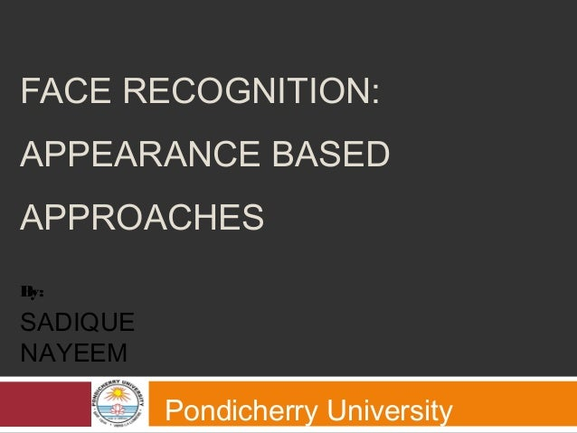 FACE RECOGNITION: APPEARANCE BASED APPROACHES Pondicherry University By: SADIQUE NAYEEM