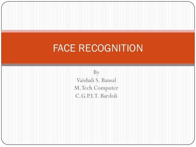 FACE RECOGNITION          By   Vaishali S. Bansal   M.Tech Computer   C.G.P.I.T. Bardoli