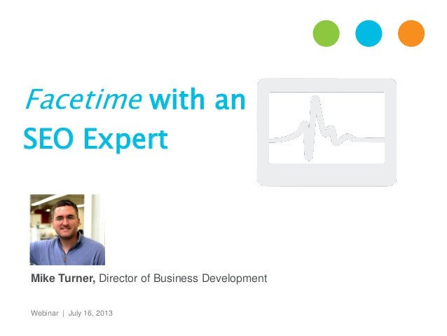 Facetime with an SEO Expert Webinar | July 16, 2013 Mike Turner, Director of Business Development