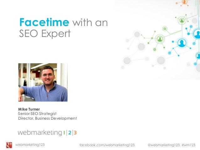 @webmarketing123 #wm123Facetime with anSEO ExpertMike TurnerSenior SEO StrategistDirector, Business Developmentfacebook.co...