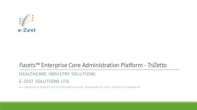 Facets™ Enterprise Core Administration Platform - TriZetto HEALTHCARE INDUSTRY SOLUTIONS E-ZEST SOLUTIONS LTD. A L L P R O...
