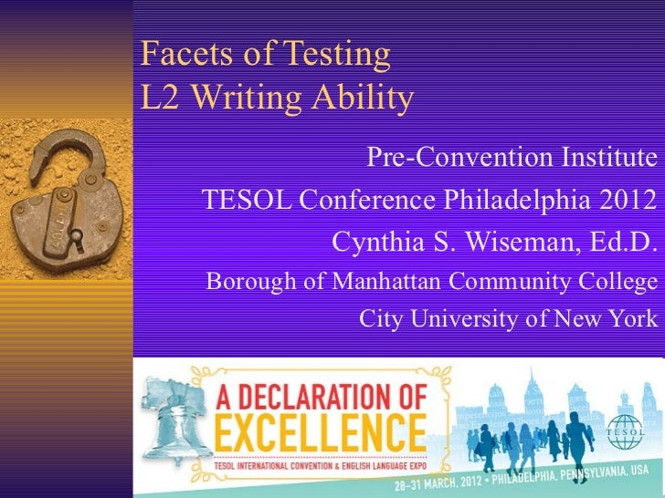 Facets of TestingL2 Writing Ability              Pre-Convention Institute   TESOL Conference Philadelphia 2012           C...