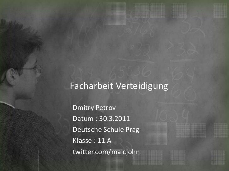 Facharbeit Verteidigung Dmitry Petrov  Datum : 29.3.2011 Deutsche Schule Prag Klasse : 11.A twitter.com/malcjohn
