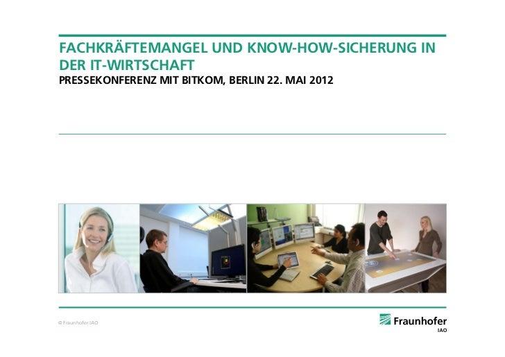 FACHKRÄFTEMANGEL UND KNOW-HOW-SICHERUNG INDER IT-WIRTSCHAFTPRESSEKONFERENZ MIT BITKOM, BERLIN 22. MAI 2012© Fraunhofer IAO