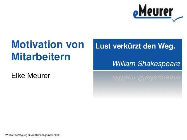 WEKA Fachtagung Qualitätsmanagement 2010 Motivation von Mitarbeitern Elke Meurer Lust verkürzt den Weg. William Shakespeare