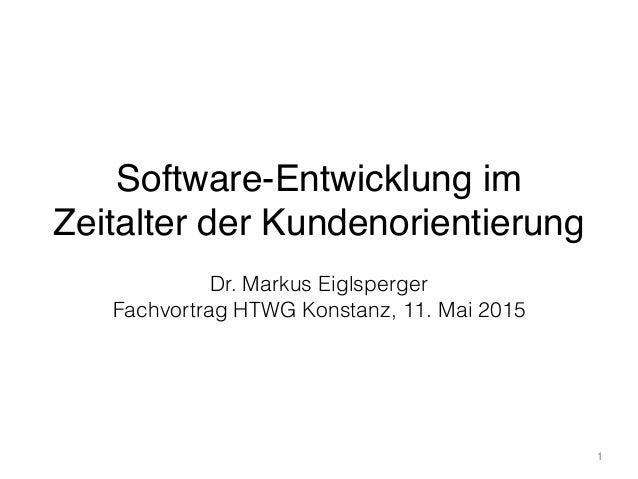 Software-Entwicklung im Zeitalter der Kundenorientierung 1 Dr. Markus Eiglsperger Fachvortrag HTWG Konstanz, 11. Mai 2015