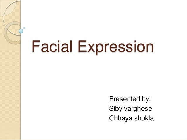 Facial Expression  Presented by: Siby varghese Chhaya shukla