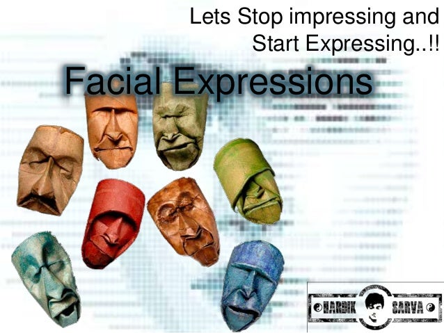 Lets Stop impressing and             Start Expressing..!!Facial Expressions