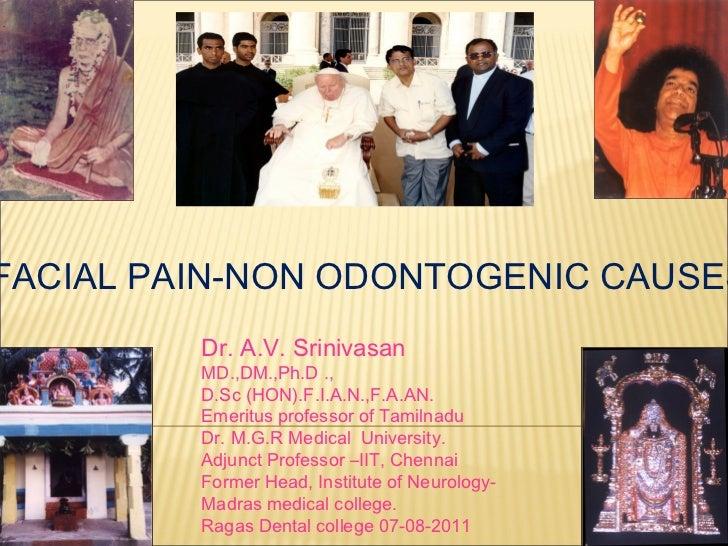 FACIAL PAIN-NON ODONTOGENIC CAUSES         Dr. A.V. Srinivasan         MD.,DM.,Ph.D .,         D.Sc (HON).F.I.A.N.,F.A.AN....