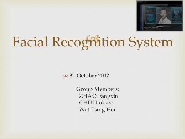 Facial Recognition System        31 October 2012            Group Members:             ZHAO Fangxin             CHUI Lok...