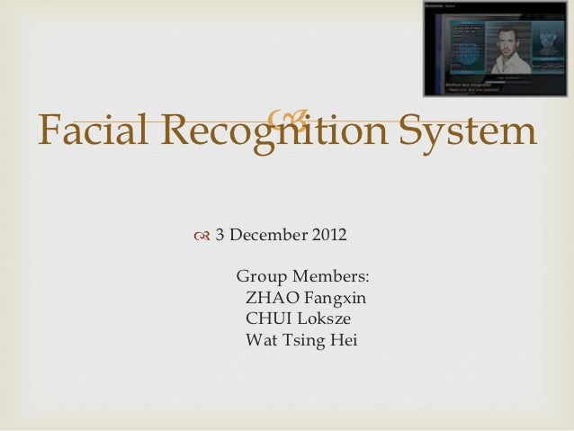 Facial Recognition System        3 December 2012           Group Members:            ZHAO Fangxin            CHUI Loksze...
