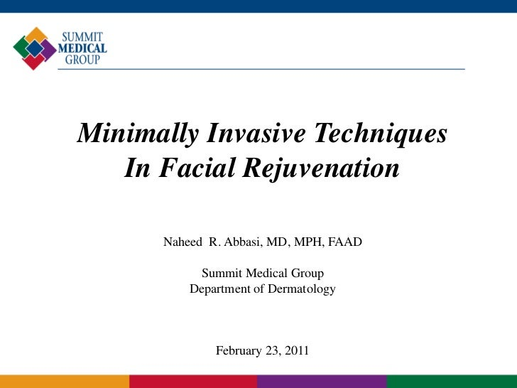 Minimally Invasive Techniques   In Facial Rejuvenation      Naheed R. Abbasi, MD, MPH, FAAD           Summit Medical Group...