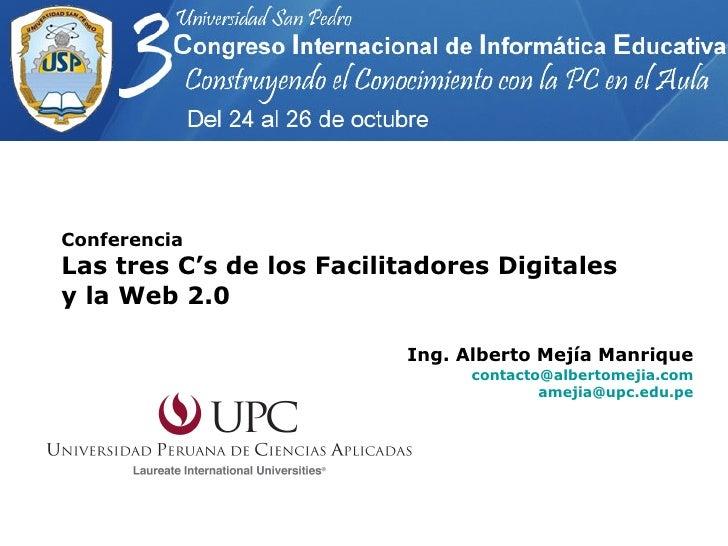 Conferencia Las tres C's de los Facilitadores Digitales y la Web 2.0 Ing. Alberto Mejía Manrique [email_address] [email_ad...