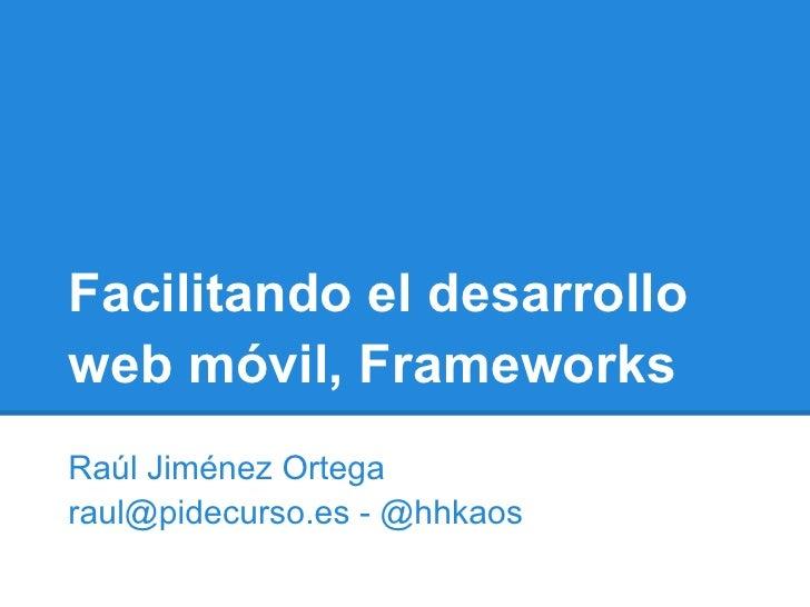 Facilitando el desarrolloweb móvil, FrameworksRaúl Jiménez Ortegaraul@pidecurso.es - @hhkaos