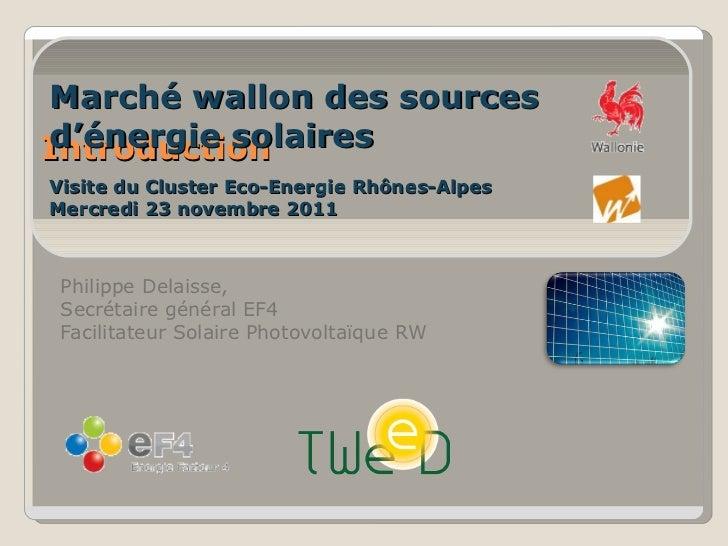 Introduction Philippe Delaisse,  Secrétaire général EF4 Facilitateur Solaire Photovoltaïque RW Marché wallon des sources d...