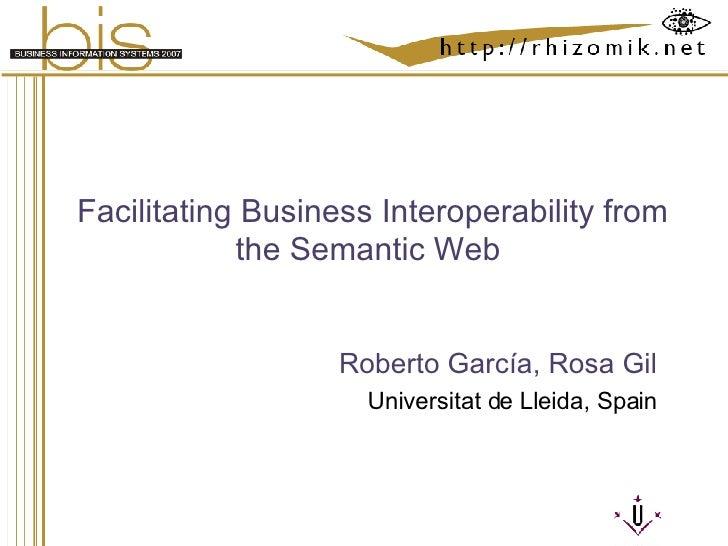Facilitating Business Interoperability from the Semantic Web  Roberto García, Rosa Gil Universitat de Lleida, Spain