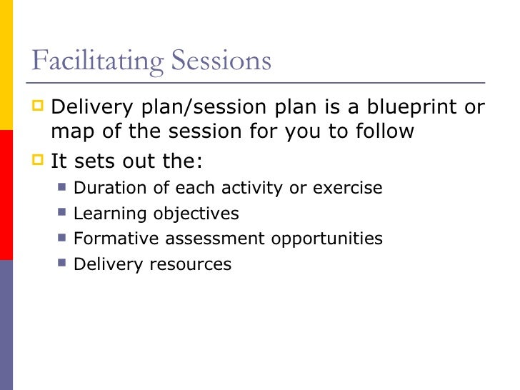Facilitating Sessions <ul><li>Delivery plan/session plan is a blueprint or map of the session for you to follow </li></ul>...