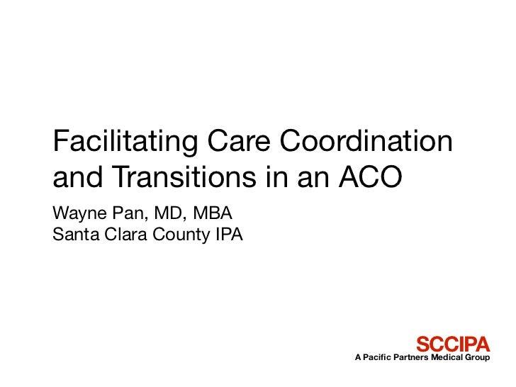 Facilitating Care Coordinationand Transitions in an ACOWayne Pan, MD, MBASanta Clara County IPA                           ...