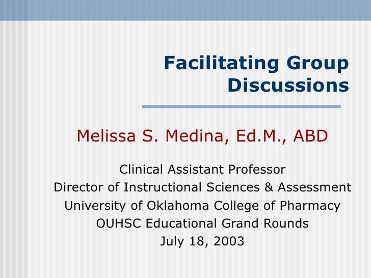 Facilitating Group Discussions Melissa S. Medina, Ed.M., ABD Clinical Assistant Professor Director of Instructional Scienc...