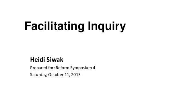 Facilitating Inquiry Heidi Siwak Prepared for: Reform Symposium 4 Saturday, October 11, 2013