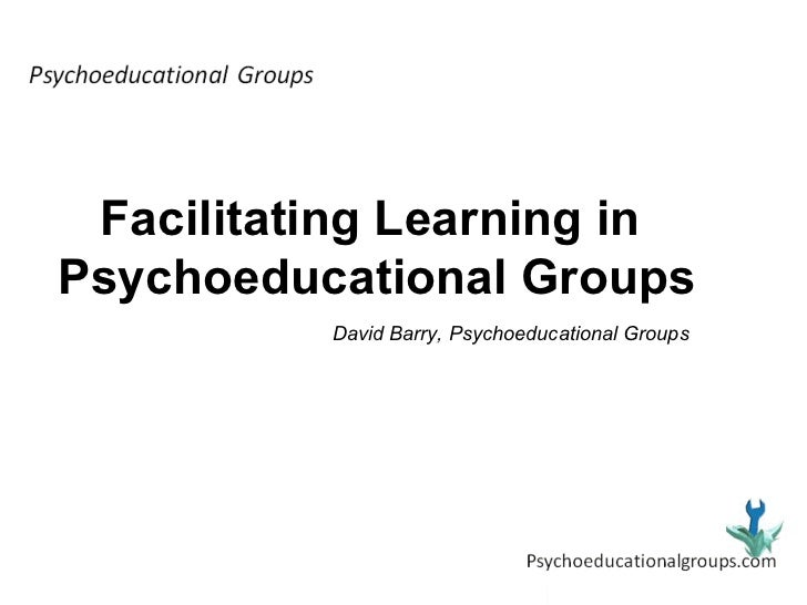 Facilitating Learning in  Psychoeducational Groups David Barry, Psychoeducational Groups