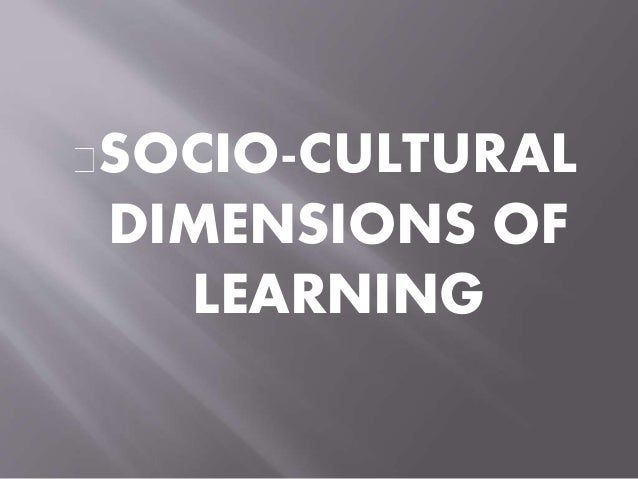 socio cultural dimensions of learning Duration: 3 hours key topics  socio-cultural dimensions of global media media and popular culture  cultural stereotyping, prejudices and biases  perceived threat of cultural homogenization.