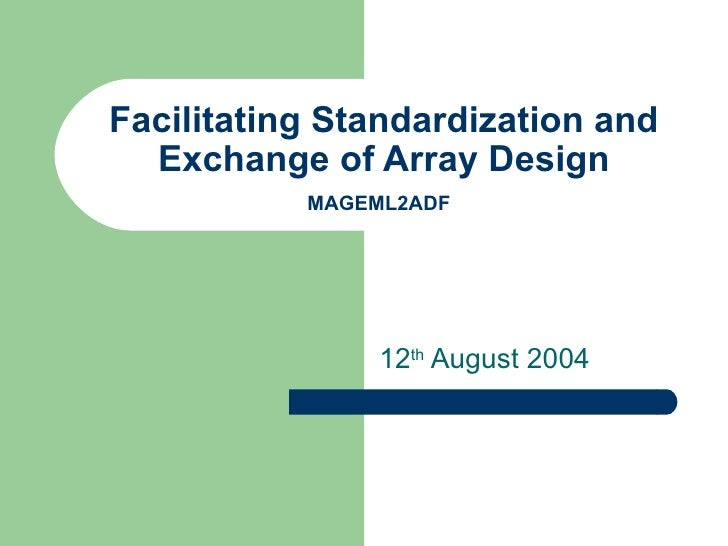 Facilitating Standardization and Exchange of Array Design MAGEML2ADF   12 th  August 2004