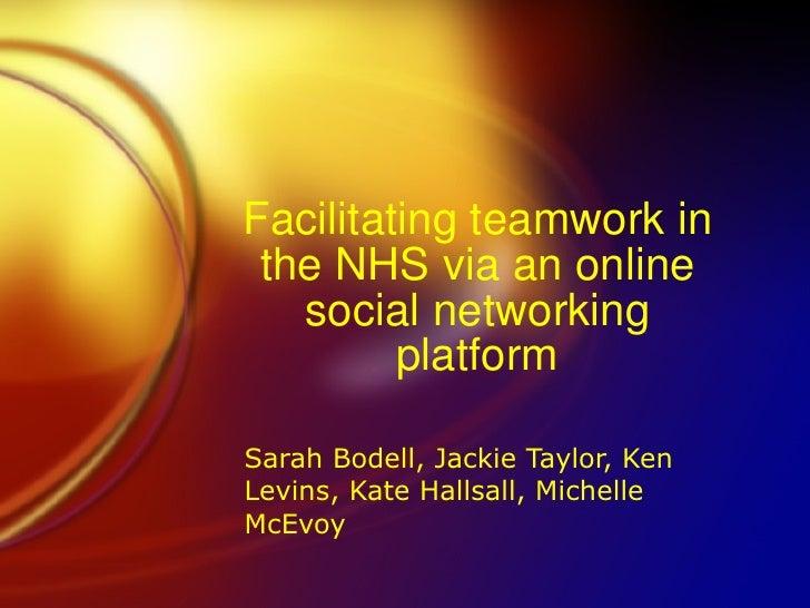 Facilitating teamwork in the NHS via an online social networking platform Sarah Bodell, Jackie Taylor, Ken Levins, Kate Ha...