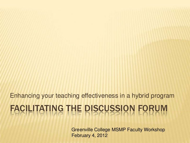 Enhancing your teaching effectiveness in a hybrid programFACILITATING THE DISCUSSION FORUM                     Greenville ...
