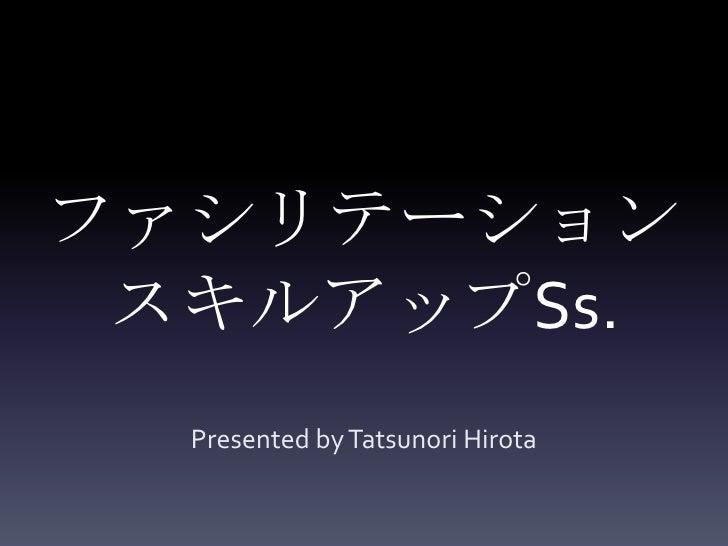 ファシリテーションスキルアップSs.<br />Presented by TatsunoriHirota<br />