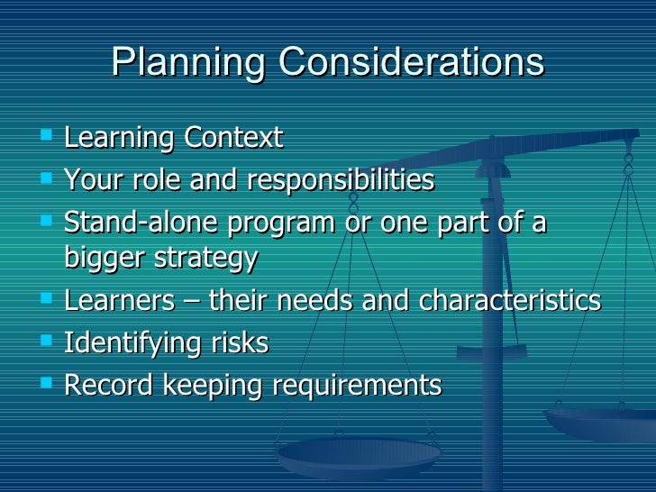 Planning Considerations <ul><li>Learning Context </li></ul><ul><li>Your role and responsibilities </li></ul><ul><li>Stand-...