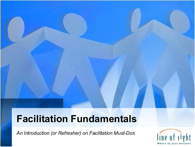 Facilitation Fundamentals An Introduction (or Refresher) on Facilitation Must-Dos